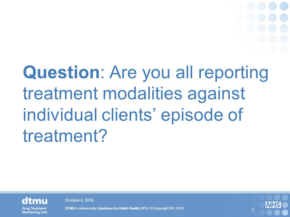 DTMU is delivered by Solutions for Public Health (SPH). © Copyright SPH, 2010 7 Question: Are you all reporting treatment modalities against individua