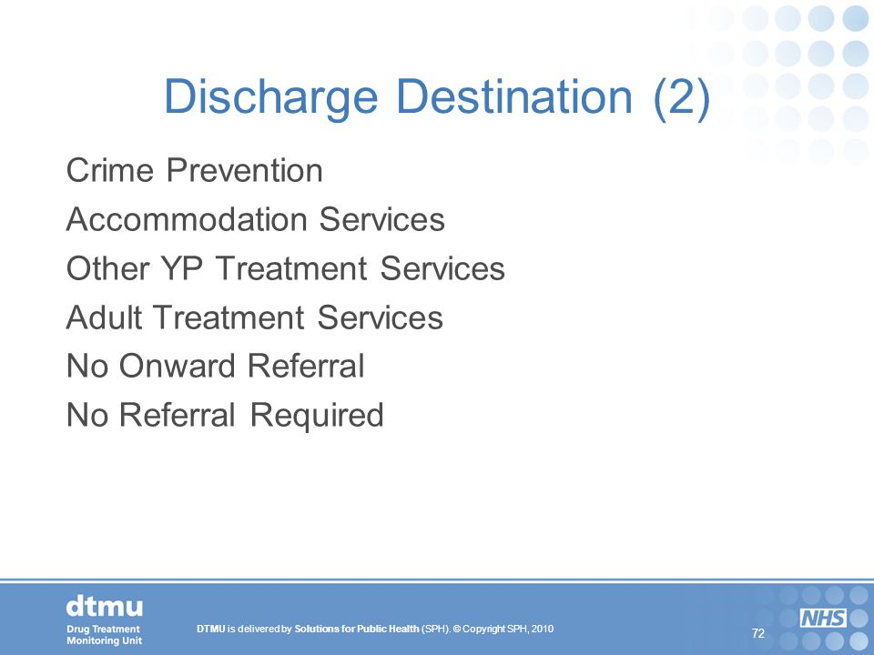 DTMU is delivered by Solutions for Public Health (SPH). © Copyright SPH, 2010 72 Discharge Destination (2) Crime Prevention Accommodation Services Oth