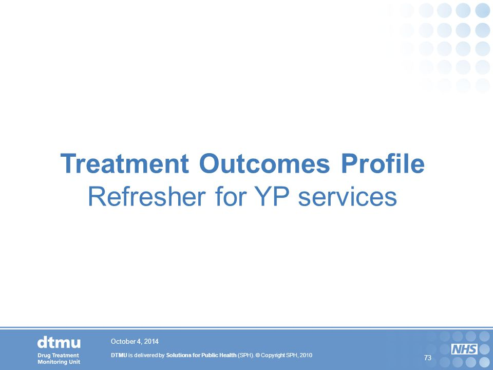 DTMU is delivered by Solutions for Public Health (SPH). © Copyright SPH, 2010 73 October 4, 2014 Treatment Outcomes Profile Refresher for YP services