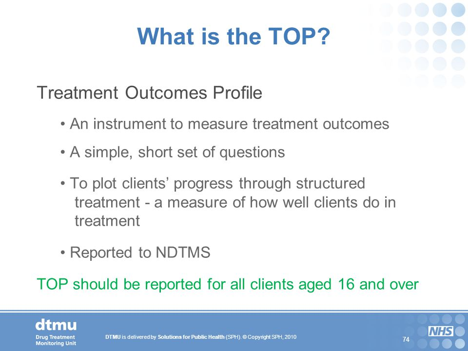 DTMU is delivered by Solutions for Public Health (SPH). © Copyright SPH, 2010 74 What is the TOP? Treatment Outcomes Profile An instrument to measure