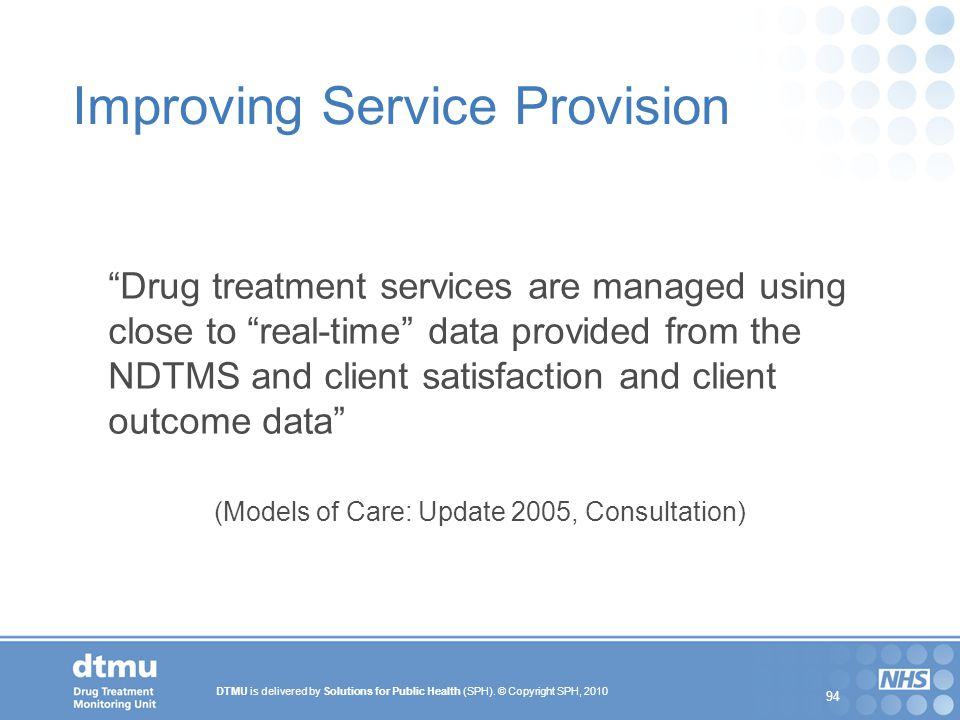 "DTMU is delivered by Solutions for Public Health (SPH). © Copyright SPH, 2010 94 Improving Service Provision ""Drug treatment services are managed usin"