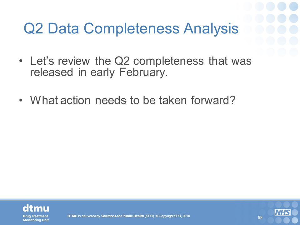DTMU is delivered by Solutions for Public Health (SPH). © Copyright SPH, 2010 98 Q2 Data Completeness Analysis Let's review the Q2 completeness that w