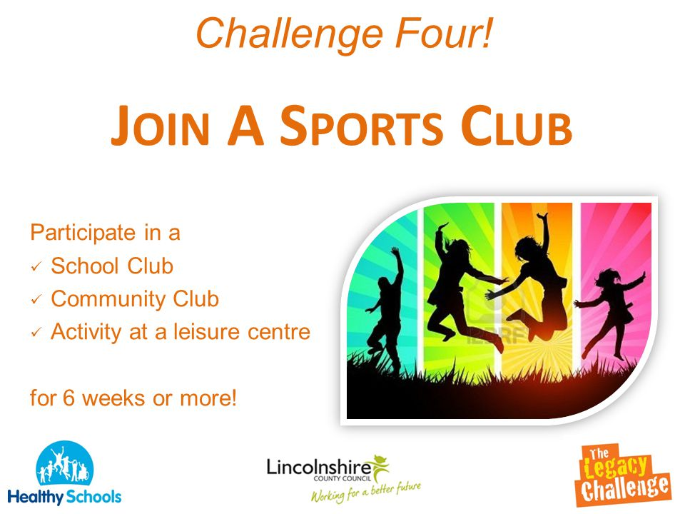 Challenge Four! J OIN A S PORTS C LUB Participate in a School Club Community Club Activity at a leisure centre for 6 weeks or more!
