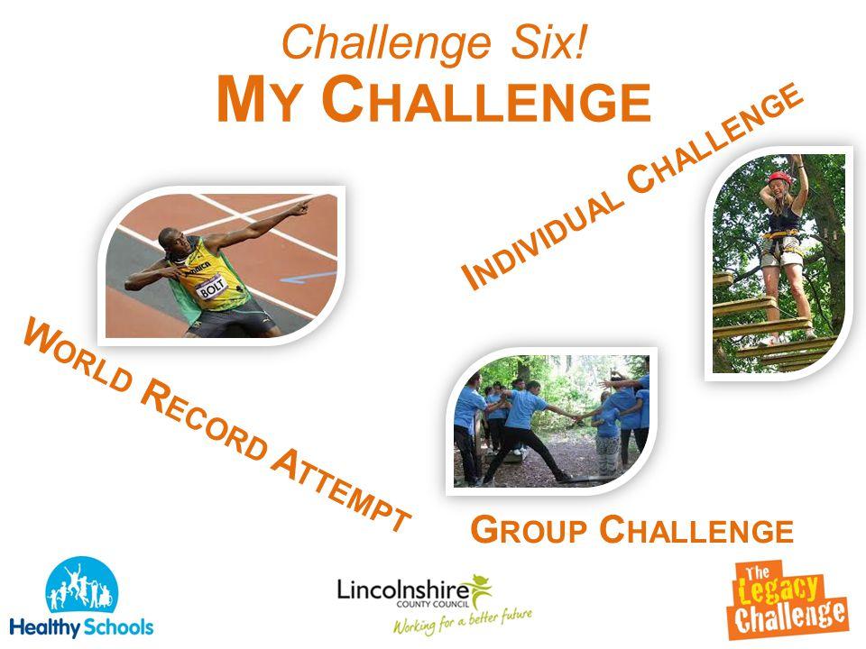 Challenge Six! M Y C HALLENGE W ORLD R ECORD A TTEMPT G ROUP C HALLENGE I NDIVIDUAL C HALLENGE