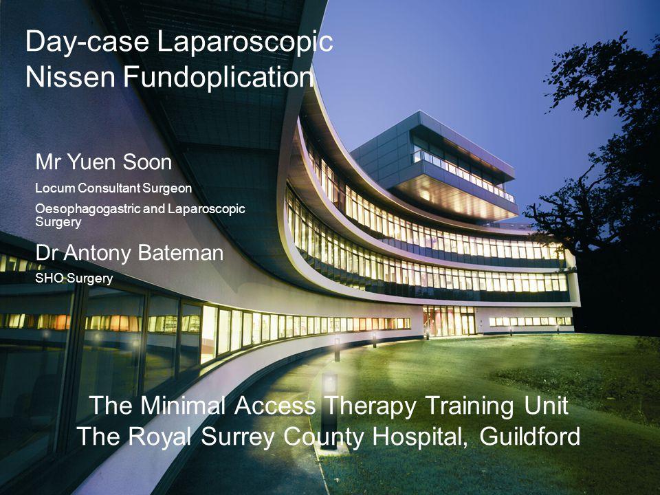 Day-case Laparoscopic Nissen Fundoplication The Minimal Access Therapy Training Unit The Royal Surrey County Hospital, Guildford Mr Yuen Soon Locum Co