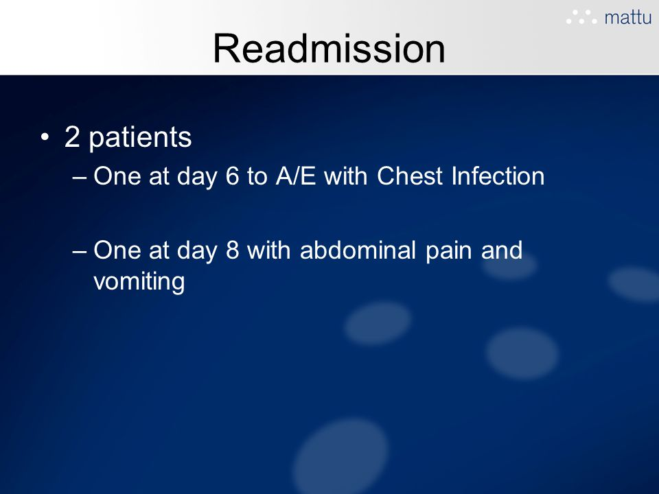 Readmission 2 patients –One at day 6 to A/E with Chest Infection –One at day 8 with abdominal pain and vomiting
