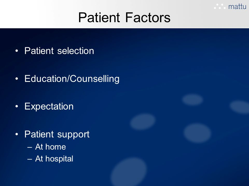 Patient Factors Patient selection Education/Counselling Expectation Patient support –At home –At hospital