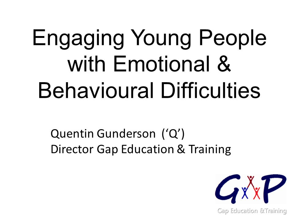 Engaging Young People with Emotional & Behavioural Difficulties Quentin Gunderson ('Q') Director Gap Education & Training