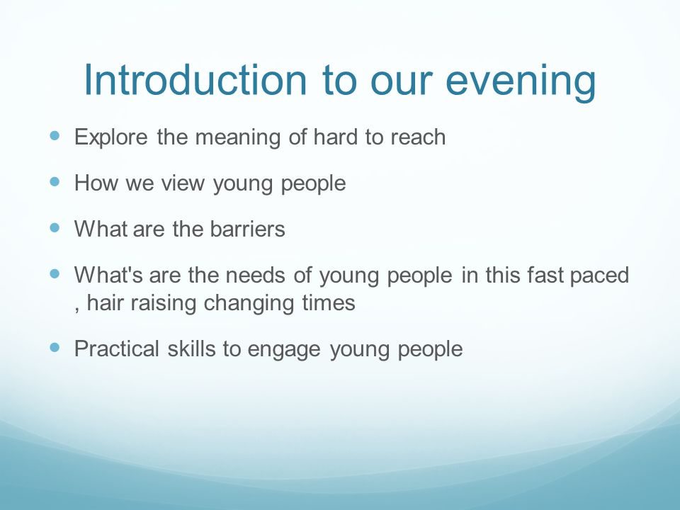Introduction to our evening Explore the meaning of hard to reach How we view young people What are the barriers What s are the needs of young people in this fast paced, hair raising changing times Practical skills to engage young people