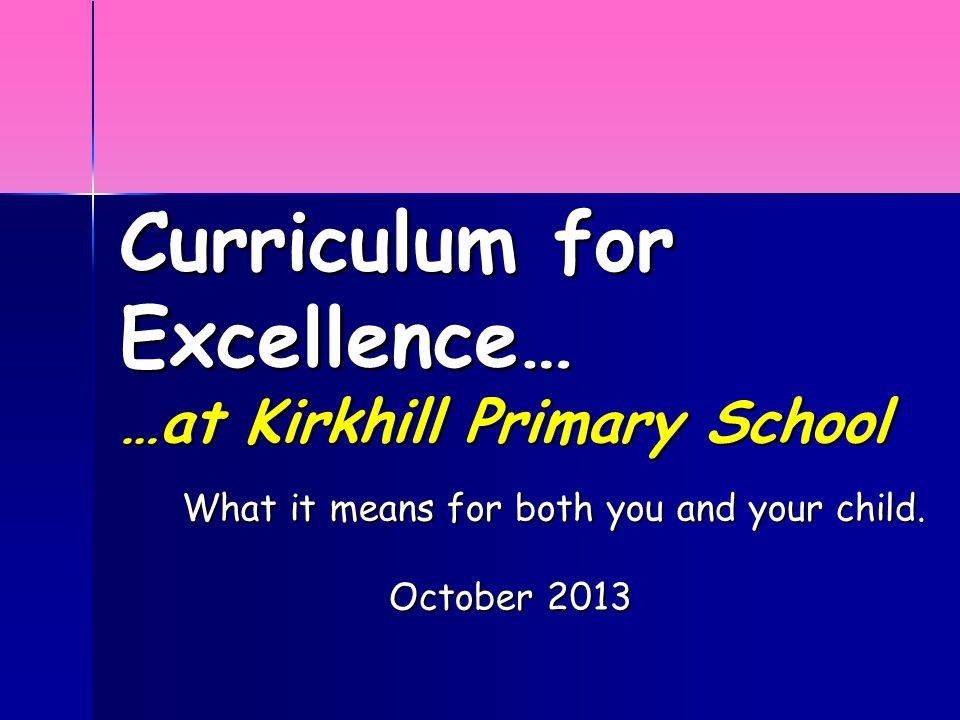 Curriculum for Excellence… …at Kirkhill Primary School What it means for both you and your child.