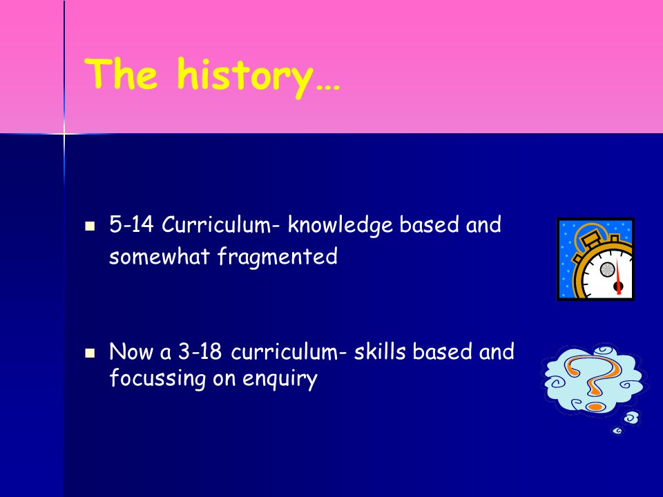 The history… 5-14 Curriculum- knowledge based and somewhat fragmented Now a 3-18 curriculum- skills based and focussing on enquiry