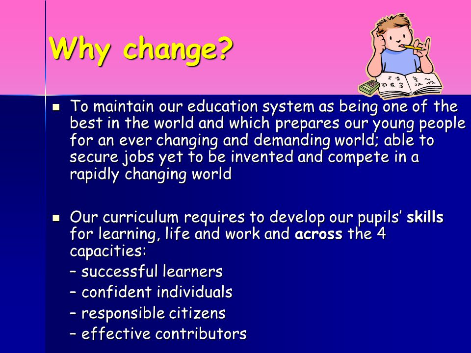 Why change? To maintain our education system as being one of the best in the world and which prepares our young people for an ever changing and demand
