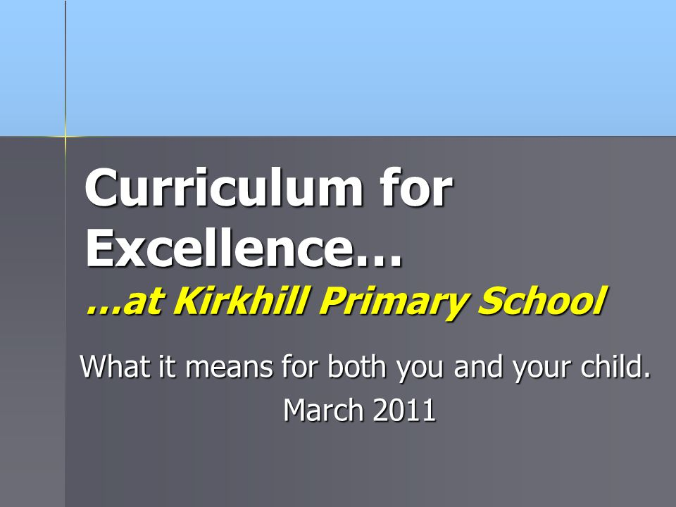 Curriculum for Excellence… …at Kirkhill Primary School What it means for both you and your child. March 2011