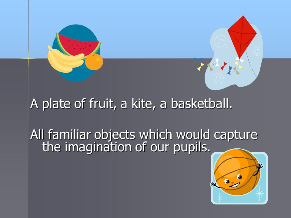 A plate of fruit, a kite, a basketball. All familiar objects which would capture the imagination of our pupils.