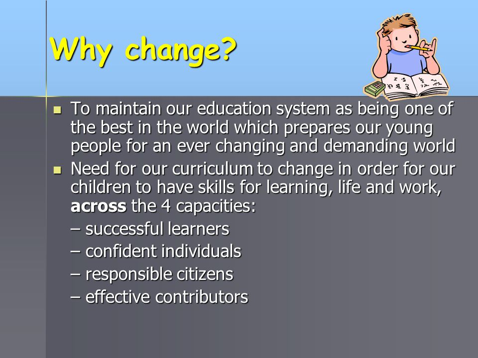 Why change? To maintain our education system as being one of the best in the world which prepares our young people for an ever changing and demanding