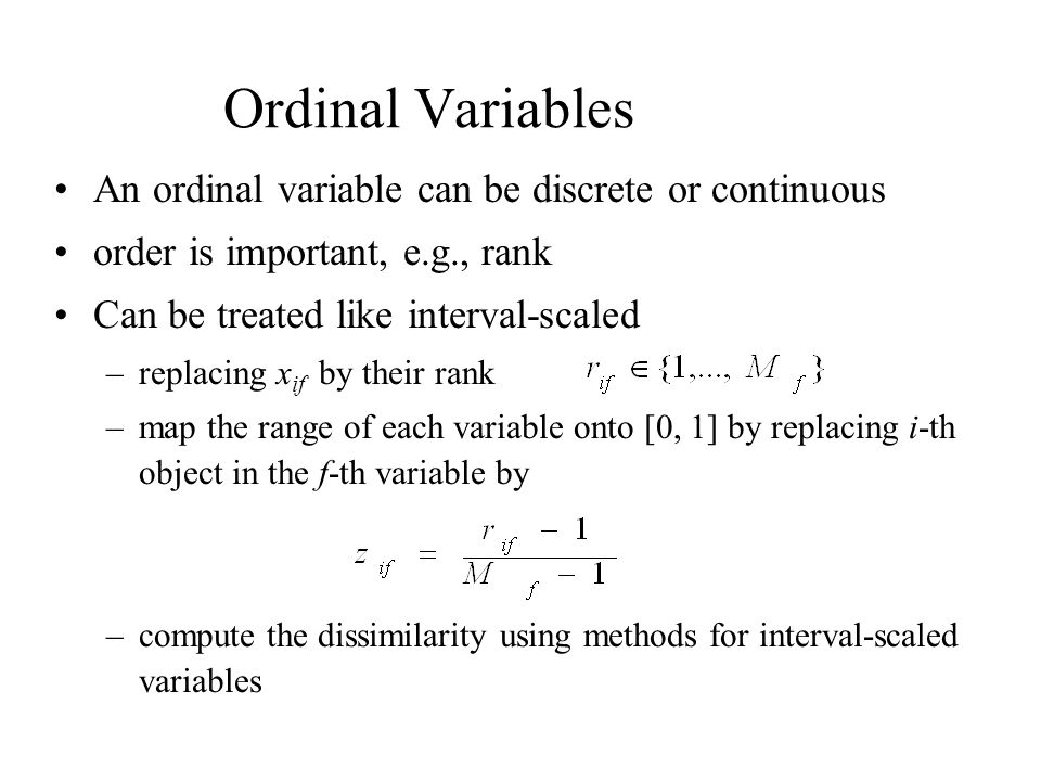 Ordinal Variables An ordinal variable can be discrete or continuous order is important, e.g., rank Can be treated like interval-scaled –replacing x if