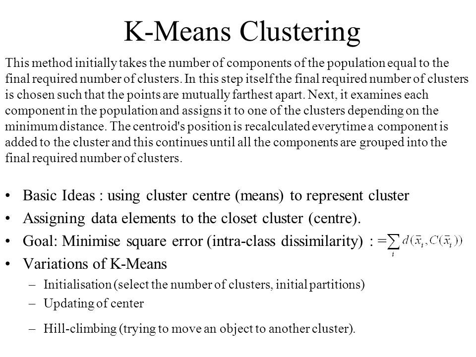 K-Means Clustering Basic Ideas : using cluster centre (means) to represent cluster Assigning data elements to the closet cluster (centre). Goal: Minim
