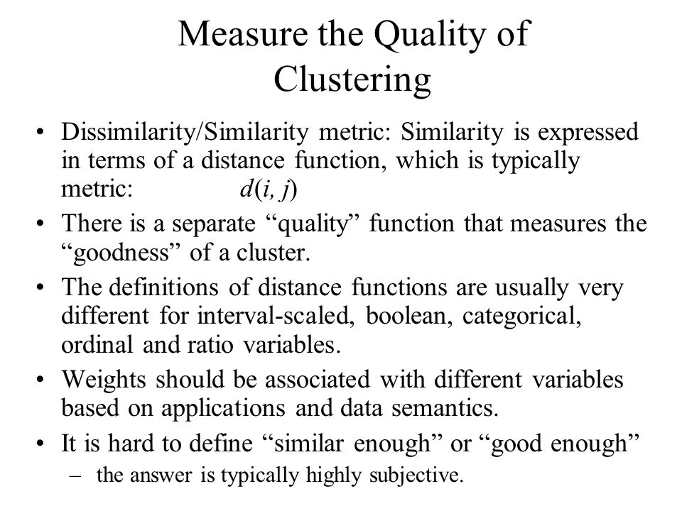 Measure the Quality of Clustering Dissimilarity/Similarity metric: Similarity is expressed in terms of a distance function, which is typically metric: