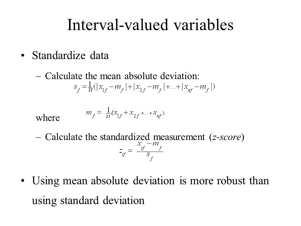 Interval-valued variables Standardize data –Calculate the mean absolute deviation: where –Calculate the standardized measurement (z-score) Using mean