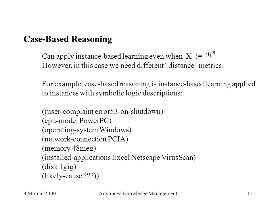 3 March, 2000Advanced Knowledge Management17 Case-Based Reasoning Can apply instance-based learning even when X != However, in this case we need diffe
