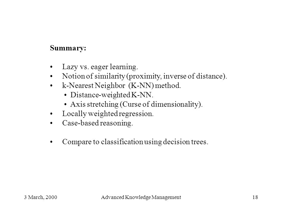 3 March, 2000Advanced Knowledge Management18 Summary: Lazy vs. eager learning. Notion of similarity (proximity, inverse of distance). k-Nearest Neighb