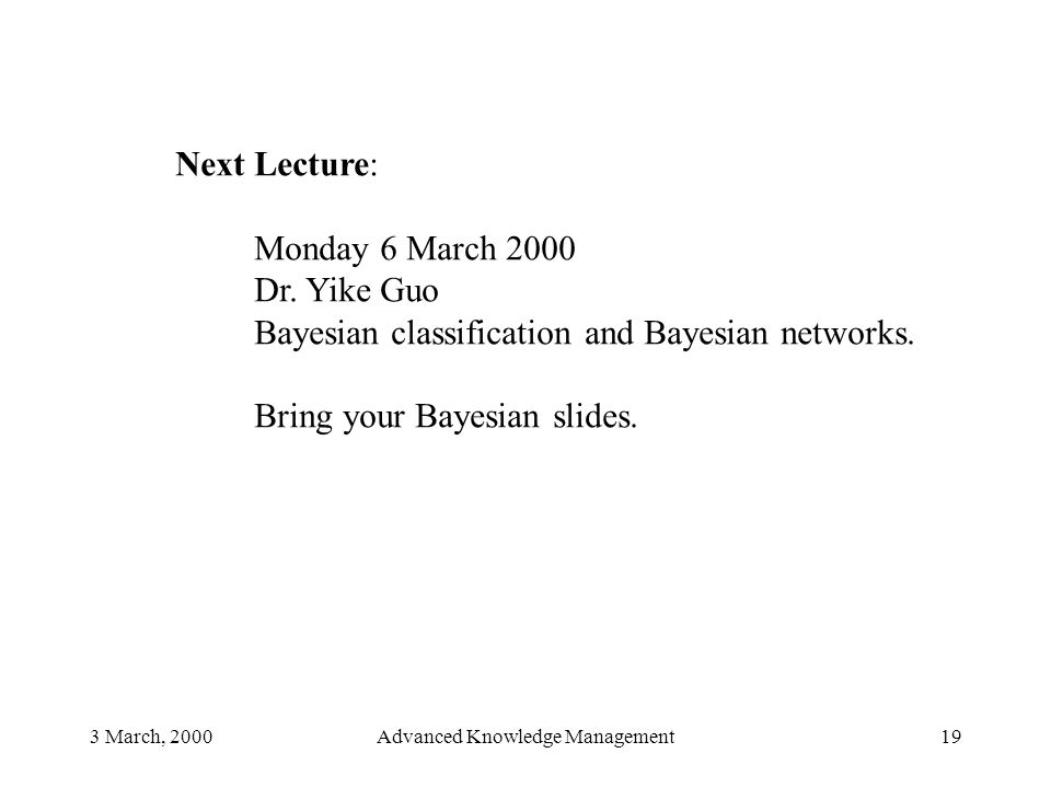 3 March, 2000Advanced Knowledge Management19 Next Lecture: Monday 6 March 2000 Dr. Yike Guo Bayesian classification and Bayesian networks. Bring your