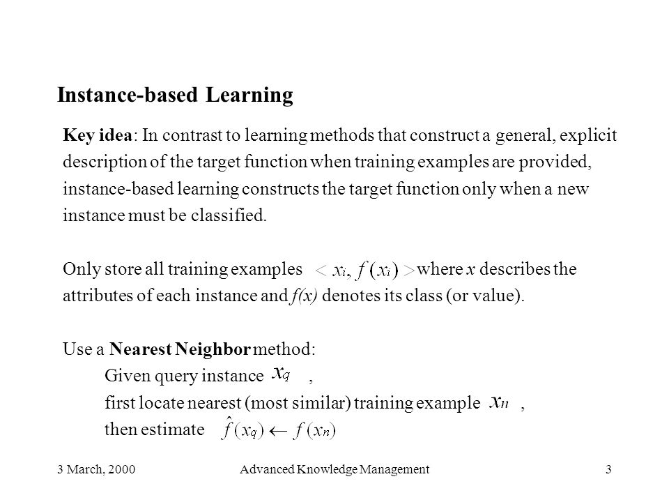3 March, 2000Advanced Knowledge Management4 Need to consider : 1) Similarity (how to calculate distance) 2) Number (and weight) of similar (near) instances Example Simple 2-D case, each instance described only by two values (x, y co-ordinates).