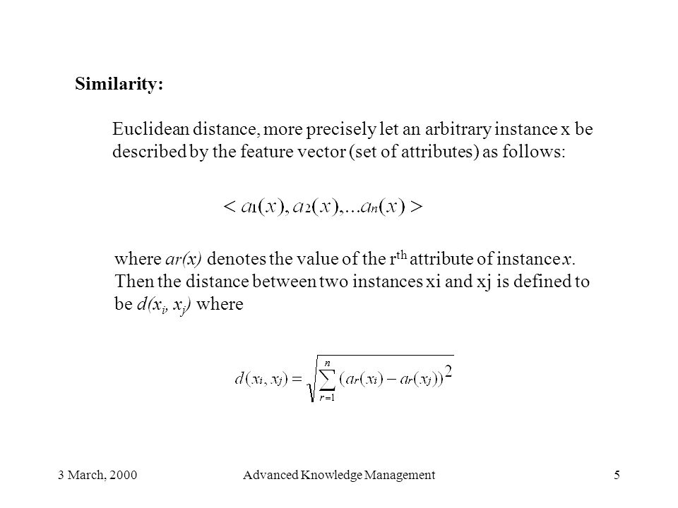 3 March, 2000Advanced Knowledge Management5 Similarity: Euclidean distance, more precisely let an arbitrary instance x be described by the feature vec