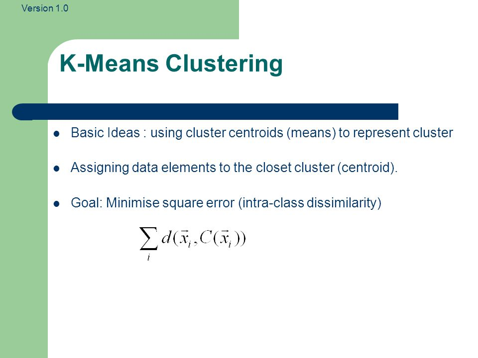Version 1.0 Basic Ideas : using cluster centroids (means) to represent cluster Assigning data elements to the closet cluster (centroid). Goal: Minimis