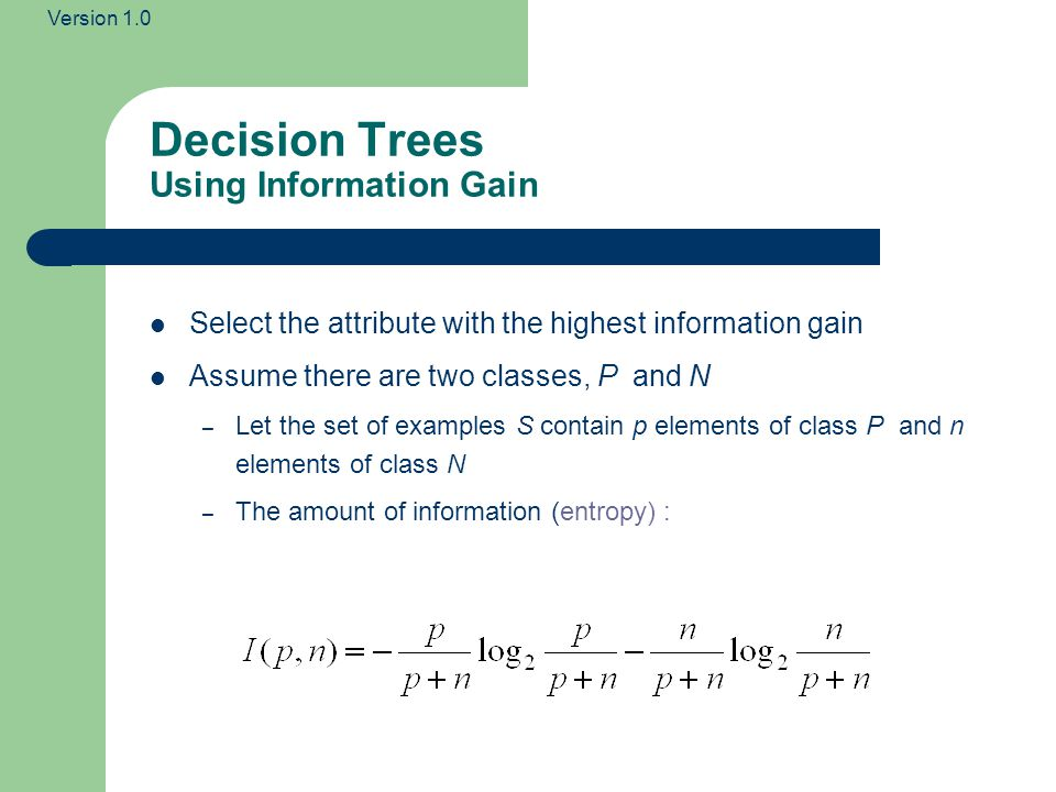 Version 1.0 Decision Trees Using Information Gain Select the attribute with the highest information gain Assume there are two classes, P and N – Let t