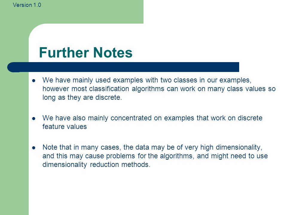Version 1.0 Further Notes We have mainly used examples with two classes in our examples, however most classification algorithms can work on many class values so long as they are discrete.