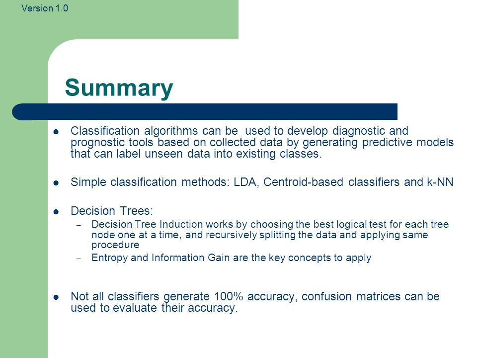 Version 1.0 Summary Classification algorithms can be used to develop diagnostic and prognostic tools based on collected data by generating predictive models that can label unseen data into existing classes.