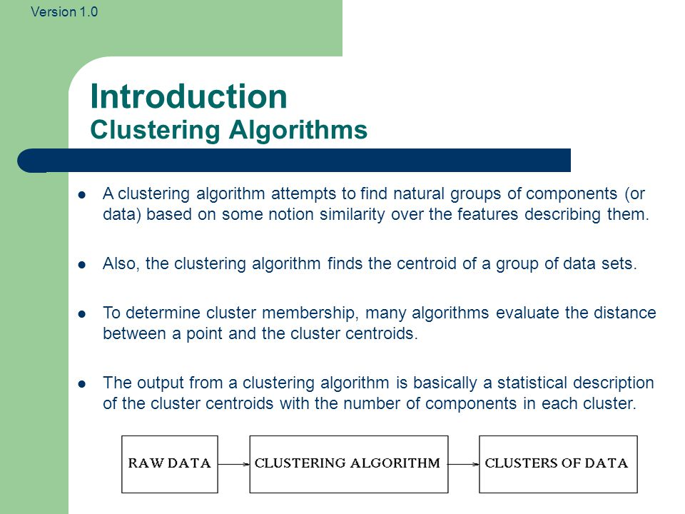 Version 1.0 Introduction Clustering Algorithms A clustering algorithm attempts to find natural groups of components (or data) based on some notion similarity over the features describing them.