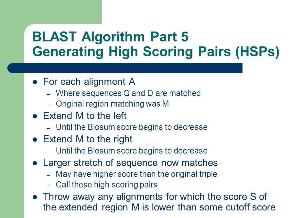 BLAST Algorithm Part 5 Generating High Scoring Pairs (HSPs) For each alignment A – Where sequences Q and D are matched – Original region matching was M Extend M to the left – Until the Blosum score begins to decrease Extend M to the right – Until the Blosum score begins to decrease Larger stretch of sequence now matches – May have higher score than the original triple – Call these high scoring pairs Throw away any alignments for which the score S of the extended region M is lower than some cutoff score