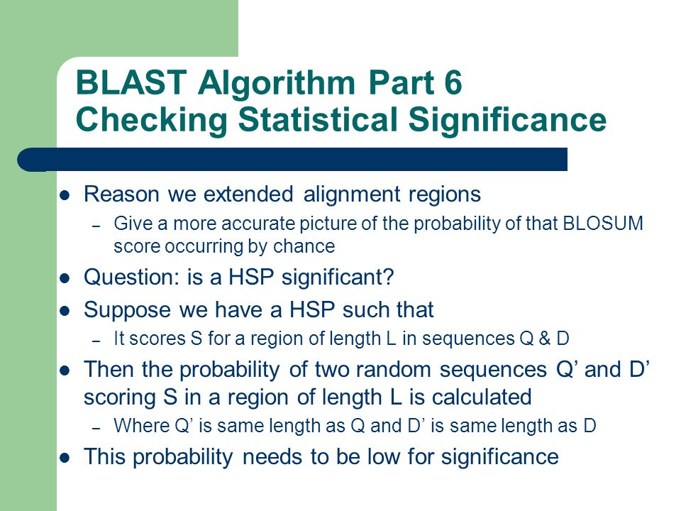 BLAST Algorithm Part 6 Checking Statistical Significance Reason we extended alignment regions – Give a more accurate picture of the probability of that BLOSUM score occurring by chance Question: is a HSP significant.