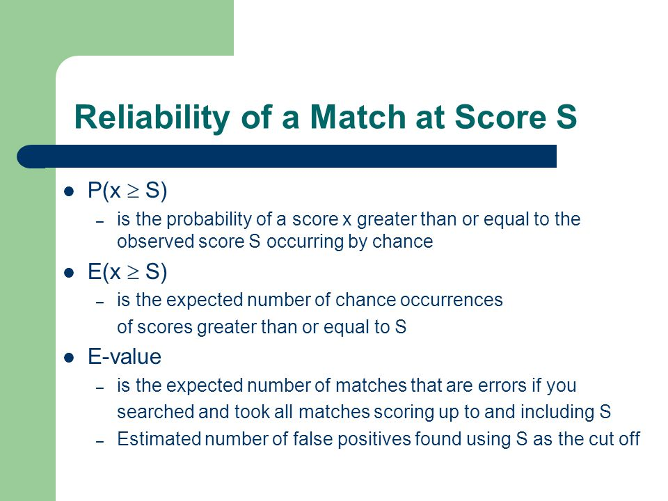 Reliability of a Match at Score S P(x  S) – is the probability of a score x greater than or equal to the observed score S occurring by chance E(x  S) – is the expected number of chance occurrences of scores greater than or equal to S E-value – is the expected number of matches that are errors if you searched and took all matches scoring up to and including S – Estimated number of false positives found using S as the cut off