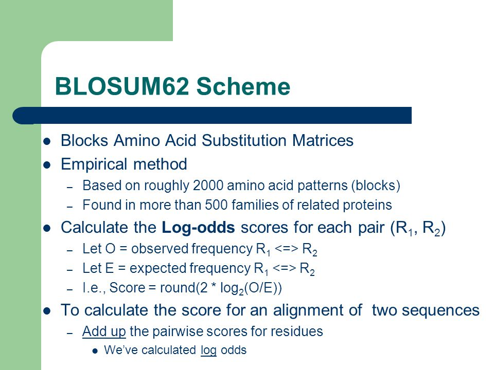 BLOSUM62 Scheme Blocks Amino Acid Substitution Matrices Empirical method – Based on roughly 2000 amino acid patterns (blocks) – Found in more than 500 families of related proteins Calculate the Log-odds scores for each pair (R 1, R 2 ) – Let O = observed frequency R 1 R 2 – Let E = expected frequency R 1 R 2 – I.e., Score = round(2 * log 2 (O/E)) To calculate the score for an alignment of two sequences – Add up the pairwise scores for residues We've calculated log odds