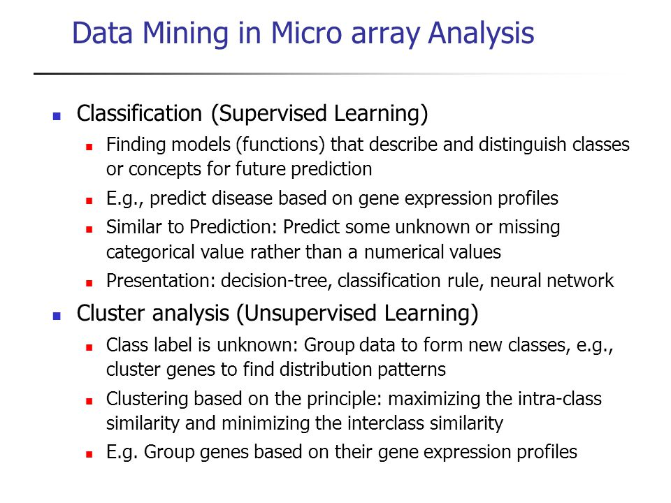 Data Mining in Micro array Analysis Classification (Supervised Learning) Finding models (functions) that describe and distinguish classes or concepts
