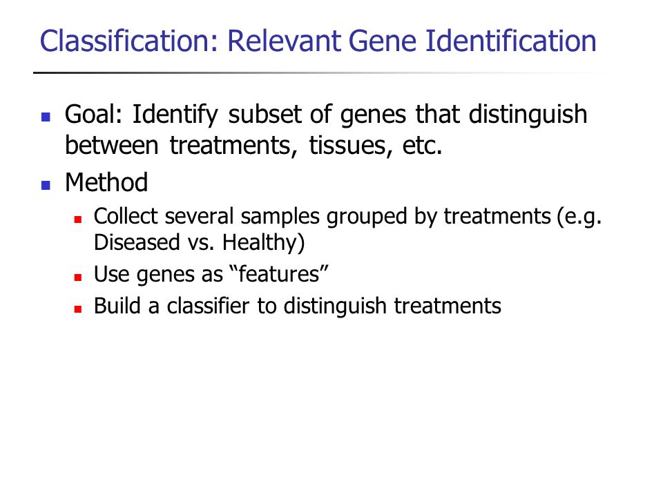 Classification: Relevant Gene Identification Goal: Identify subset of genes that distinguish between treatments, tissues, etc. Method Collect several