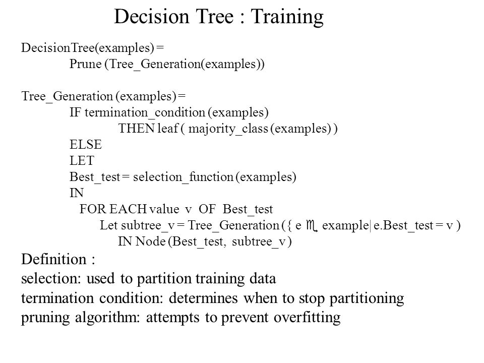DecisionTree(examples) = Prune (Tree_Generation(examples)) Tree_Generation (examples) = IF termination_condition (examples) THEN leaf ( majority_class