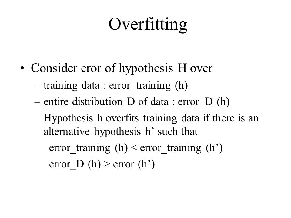 Overfitting Consider eror of hypothesis H over –training data : error_training (h) –entire distribution D of data : error_D (h) Hypothesis h overfits