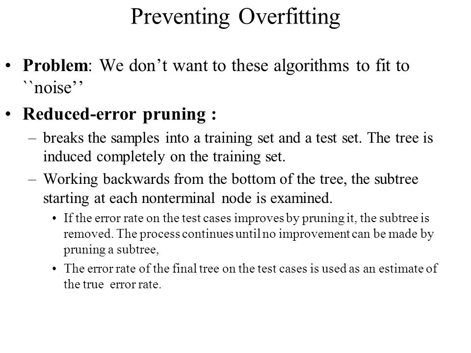 Preventing Overfitting Problem: We don't want to these algorithms to fit to ``noise'' Reduced-error pruning : –breaks the samples into a training set