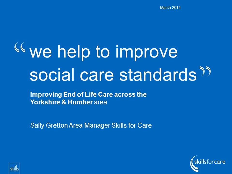 we help to improve social care standards March 2014 Improving End of Life Care across the Yorkshire & Humber area Sally Gretton Area Manager Skills for Care