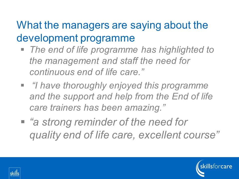 What the managers are saying about the development programme  The end of life programme has highlighted to the management and staff the need for continuous end of life care.  I have thoroughly enjoyed this programme and the support and help from the End of life care trainers has been amazing.  a strong reminder of the need for quality end of life care, excellent course