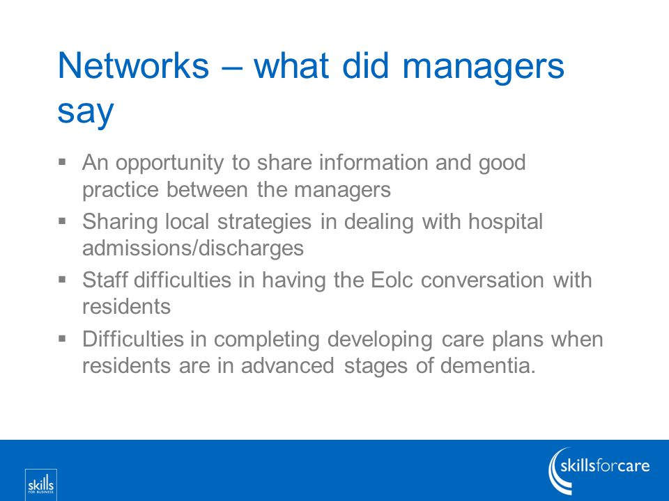 Networks – what did managers say  An opportunity to share information and good practice between the managers  Sharing local strategies in dealing with hospital admissions/discharges  Staff difficulties in having the Eolc conversation with residents  Difficulties in completing developing care plans when residents are in advanced stages of dementia.