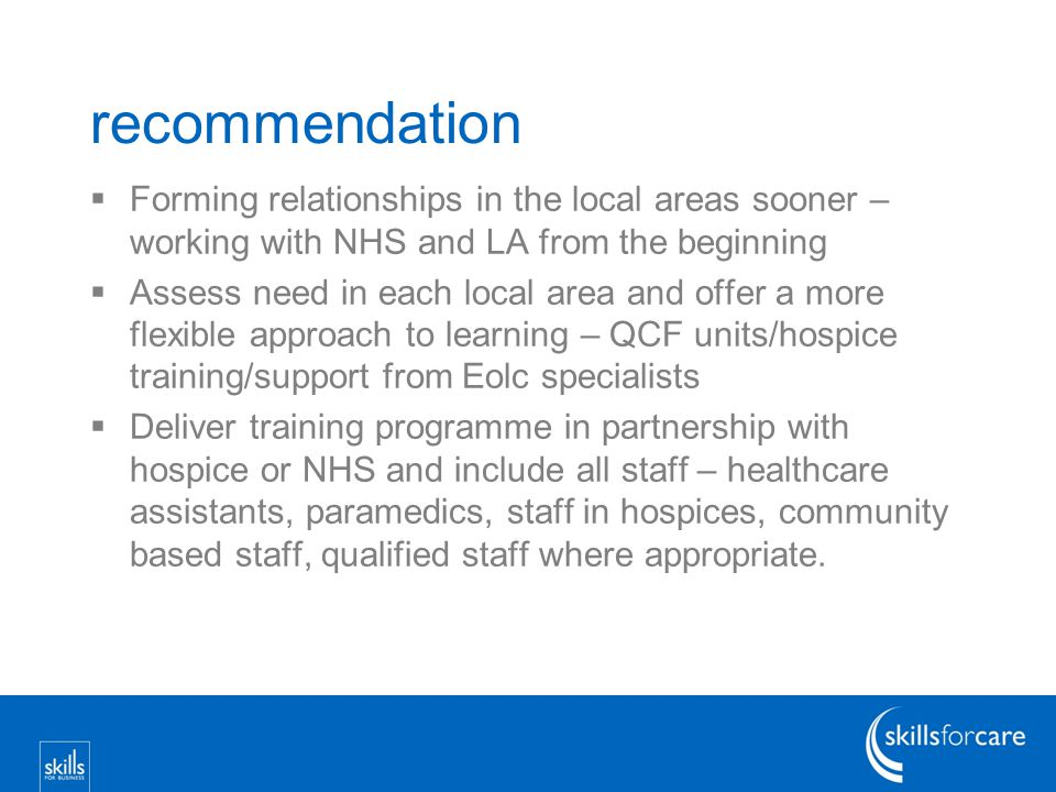 recommendation  Forming relationships in the local areas sooner – working with NHS and LA from the beginning  Assess need in each local area and offer a more flexible approach to learning – QCF units/hospice training/support from Eolc specialists  Deliver training programme in partnership with hospice or NHS and include all staff – healthcare assistants, paramedics, staff in hospices, community based staff, qualified staff where appropriate.