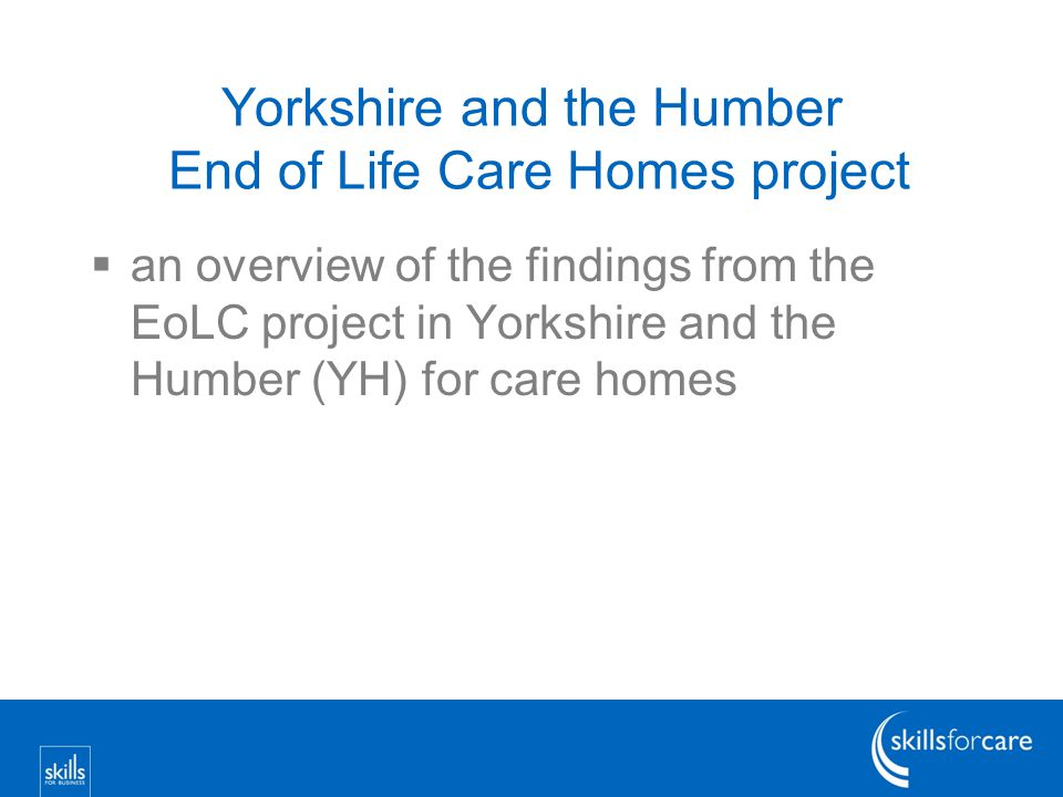 Yorkshire and the Humber End of Life Care Homes project  an overview of the findings from the EoLC project in Yorkshire and the Humber (YH) for care homes