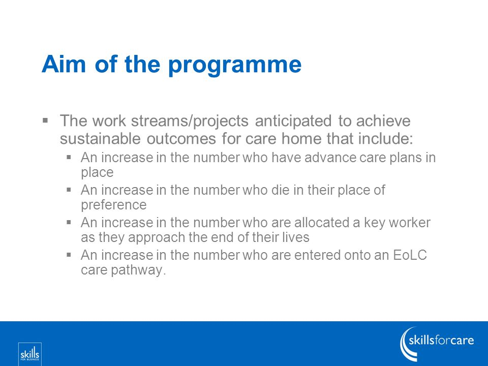 Aim of the programme  The work streams/projects anticipated to achieve sustainable outcomes for care home that include:  An increase in the number who have advance care plans in place  An increase in the number who die in their place of preference  An increase in the number who are allocated a key worker as they approach the end of their lives  An increase in the number who are entered onto an EoLC care pathway.