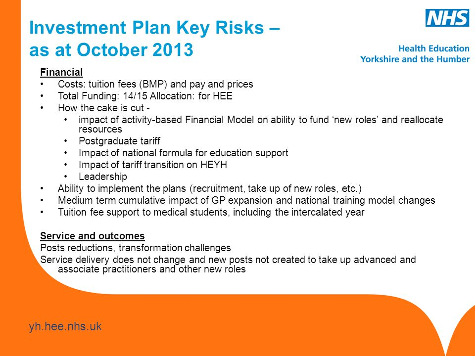 www.hee.nhs.uk yh.hee.nhs.uk Financial Costs: tuition fees (BMP) and pay and prices Total Funding: 14/15 Allocation: for HEE How the cake is cut - impact of activity-based Financial Model on ability to fund 'new roles' and reallocate resources Postgraduate tariff Impact of national formula for education support Impact of tariff transition on HEYH Leadership Ability to implement the plans (recruitment, take up of new roles, etc.) Medium term cumulative impact of GP expansion and national training model changes Tuition fee support to medical students, including the intercalated year Service and outcomes Posts reductions, transformation challenges Service delivery does not change and new posts not created to take up advanced and associate practitioners and other new roles Investment Plan Key Risks – as at October 2013