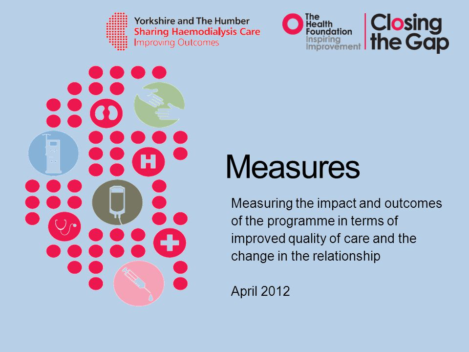 Measures Measuring the impact and outcomes of the programme in terms of improved quality of care and the change in the relationship April 2012